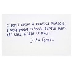 """I don't know a perfect person. I only know flawed people who are still worth loving."" John Green"