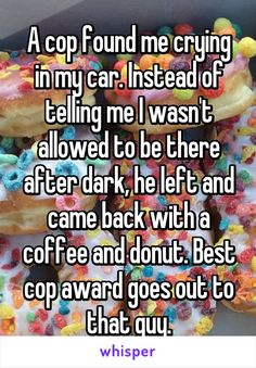 A cop found me crying in my car. Instead of telling me I wasn't allowed to be there after dark, he left and came back with a coffee and donut. Best cop award goes out to that guy. Sweet Stories, Cute Stories, Awesome Stories, Happy Stories, Cute Quotes, Funny Quotes, Whisper App, Whisper Love, Whisper Quotes