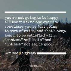 "This.  This is what I haven't been able to find words for.  And even when ""sad"" happens... there's still reality, so find the good you can and move along."