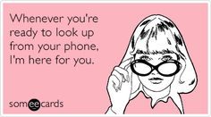 Whenever you're ready to look up from your phone, I'm here for you.
