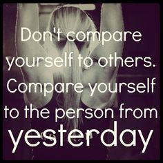 Don't compare yourself to others.