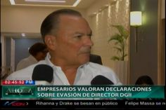 Empresarios Valoran Declaraciones Del Director De La DGII Magín Díaz
