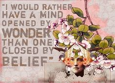 """I would rather have a mind opened by wonder than one closed by belief."""