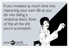 If you invested as much time into improving your own life as you do into being a vindictive bitch, think of all the shit you'd accomplish. If the shoe fits, wear it! Ex Wife Quotes, Me Quotes, Funny Quotes, Crazy Ex Quotes, Bad Mom Quotes, Qoutes, Sarcastic Quotes, Funny Memes, Crazy Ex Wife