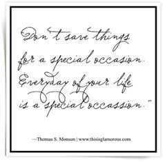 """Everyday of your life is a special occasion."""