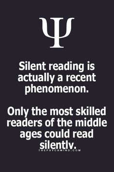 silent reading is actually a recent phenomenon. only the most skilled readers of the middle ages could read silently.