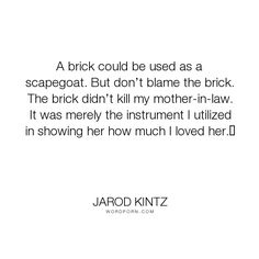 """Jarod Kintz - """"A brick could be used as a scapegoat. But don�t blame the brick. The brick didn�t..."""". humor, funny, strange, random, weird, surreal, wild, bizarre, brick-and-blanket-test, unexpected, brick-and-blanket-uses, brick-and-blanket-iq-test, brick-and-blanket-responses"""