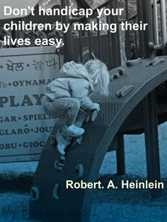 Don't handicap your children by making their lives easy. Robert A. Heinlein