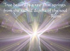 True beauty is a ray that springs from the sacred depths of the soul.  -Rumi