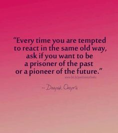 """""""Every time you are tempted to react in the same old way, ask if you want to be a prisoner of the past or a pioneer of the future."""""""