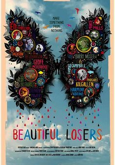"""Beautiful Losers (2008)   """"In this absorbing documentary, filmmaker Aaron Rose explores the world of a group of underground artists who began influencing areas from fashion and film to music and pop culture in the early 1990s. With outsider art elements such as graffiti, skateboarding and street music, these mavericks redefined creativity. Interviews with Shepard Fairey, Margaret Kilgallen, Barry McGee, Jo Jackson and others shed light on this remarkable movement."""""""