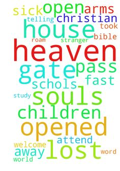 My house will be a gate to heaven to all lost souls - My house will be a gate to heaven to all lost souls that roam this world. It will be opened for prayer and Bible study for Gods glory and honor. So, when we pass away to heaven, Jesus will welcome us with open arms telling us ... i was stranger and you took Me in. I was sick and you visited Me. Please pray and fast for more Christian Schols will be opened so our children will attend and learn more about God and His word.  Posted at…