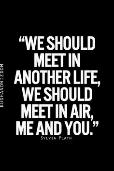 we should meet in another life, we should meet in air, me and you ~Sylvia Plath