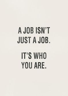 A job isn't just a job... it's who you are.