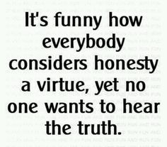 No body wants to hear the truth....except for me