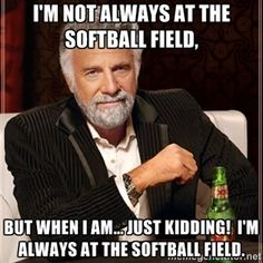 I'm not always at the softball field,  but when I am... just kidding!  I'm always at the softball field.  | The Most Interesting Man In The World