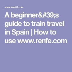 A beginner's guide to train travel in Spain | How to use  www.renfe.com