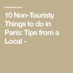 10 Non-Touristy Things to do in Paris: Tips from a Local -