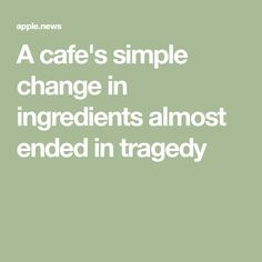A cafe's simple change in ingredients almost ended in tragedy