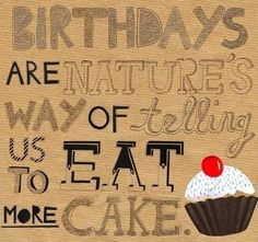 Birthdays are natures way of telling you to eat cake