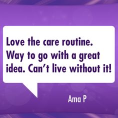 Love the care routine. Way to go with a great idea. Can't live without it!