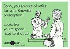 Bahaha now if I can get the nerve to say this to the couple of knowitalls in my world...