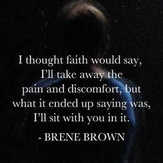 """I thought faith would say, """"I'll take away the pain and discomfort"""", but what it ended up saying was, """"I'll sit with you in it."""" Inspirational quote from Brene Brown Great Quotes, Quotes To Live By, Me Quotes, Motivational Quotes, Inspirational Quotes, Faith Quotes, Godly Quotes, Strong Quotes, Change Quotes"""