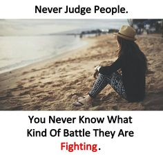 Never judge people. You never know what kind of battle they are fighting.