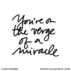 You're on the verge of a miracle. Subscribe: DanielleLaPorte.com #Truthbomb #Words #Quotes