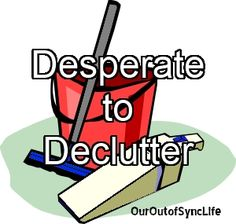 Desparate to Declutter - Step by step process of cleaning up and sorting through...