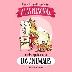 Cuanto más conozco a las personas, más quiero a los animales. #Díadelosanimales #style #art #viñetas #animals #missborderlike #borde Dog Love, Love You, Message Quotes, Inspirational Phrases, Have A Laugh, Sarcastic Humor, Someecards, Funny Quotes, Hilarious