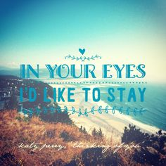 """""""In your eyes I'd like to stay.""""  - Katy Perry, """"Thinking of You"""" lyrics"""