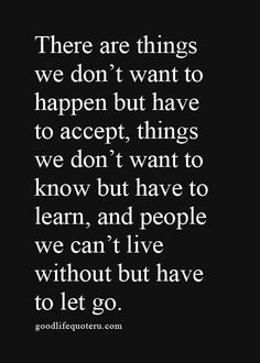 There are things we don't want to happen but have to accept, things we don't want to know but have learn, and people we can't live without but have to let go.
