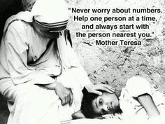 """""""Never worry about numbers.  Help one person at a time and always start with the person nearest you.""""  - Mother Teresa"""