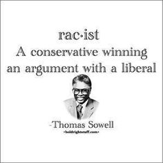 racist - a conservative winning an argument with a liberal. - genius Thomas Sowell