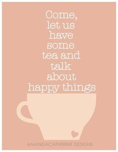 """""""Come, let us have some tea and talk about happy things."""" Sometimes a friend of mine wants tea & talk about only happy things, and sometimes that's a good idea. Tea is adaptable! Tea Quotes, Quotes About Tea, Tea Time Quotes, Cafe Quotes, Cuppa Tea, Picture Quotes, Cookies Et Biscuits, Wise Words, Decir No"""