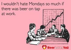 I wouldn't hate Mondays so much if there was beer on tap at work. #BeerLovesYou