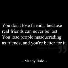 you don't lose friends, because real friends can never be lost. You lost people masquerading as friends, and you're better for it. Great Quotes, Quotes To Live By, Inspirational Quotes, Awesome Quotes, The Words, Quotable Quotes, Funny Quotes, Bff Quotes, Quotes Women