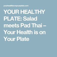 YOUR HEALTHY PLATE: Salad meets Pad Thai – Your Health is on Your Plate