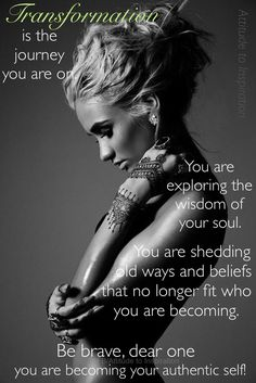 Transformation is the journey you are on. You are exploring the wisdom of your soul. You are shedding old ways and beliefs that no longer fit who you are becoming. Be brave, dear one, you are becoming your authentic self.