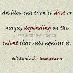An idea can turn to dust or magic, depending on the talent that rubs against it. - Bill Bernbach
