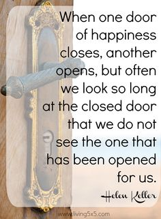 Inspirational Quote of the Week: When one door of happiness closes, another opens, but often we look so long at the closed door that we do not see the one that has been opened for us. -Helen Keller