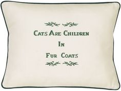 """""""Cats Are Children In Fur Coats"""" Ivory Embroidered Gift Pillow $34 - SHOP http://www.thepajamacompany.com/store/-cats-are-children-in-fur-coats-ivory-embroidered-gift-pillow.html?category_id=11625"""