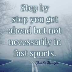 Step by step you get ahead but not necessarily in fast spurts-Charlie Munger
