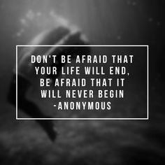 Don't be afraid that life will end, be afraid that it will never begin. thedailyquotes.com