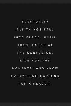 eventually all things fall into place until then, laugh at the confusion. live for the moments. and know everything happens for a reason
