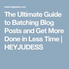 The Ultimate Guide to Batching Blog Posts and Get More Done in Less Time | HEYJUDESS
