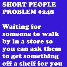 This happened to me and my mother just last week! The stores shouldn't put stuff so far back and up so high. It's discriminatory toward us short folks, hahaha. Short People Problems, Short Girl Problems, Cute Quotes, Funny Quotes, Short Person, Thing 1, I Love To Laugh, Short Girls, Tall Girls