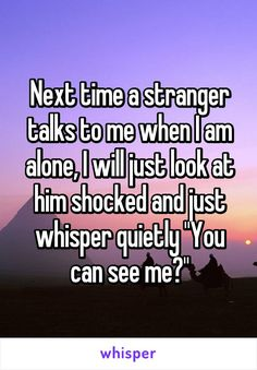 """Next time a stranger talks to me when I am alone, I will just look at him shocked and just whisper quietly """"You can see me?"""" - Next time a stranger talks to me when I am alone, I will just look at him shocked and just whisper - Really Funny Memes, Stupid Funny Memes, Funny Relatable Memes, Haha Funny, Funny Posts, Hilarious, True Quotes, Funny Quotes, Whisper Quotes"""
