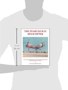 The Piasecki H-21 Helicopter: An Illustrated History of the H-21 Helicopter and Its Designer, Frank